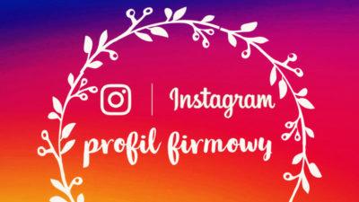 Instagram dla firmy – jak prowadzić profil biznesowy?