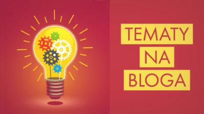 Tematy na bloga – TOP 10 – skąd brać pomysły i o czym pisać na blogu?