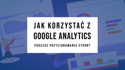 Jak korzystać z Google Analytics podczas pozycjonowania stron?