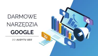 Darmowe narzędzia od Google pomocne w trakcie wykonywania audytu SEO